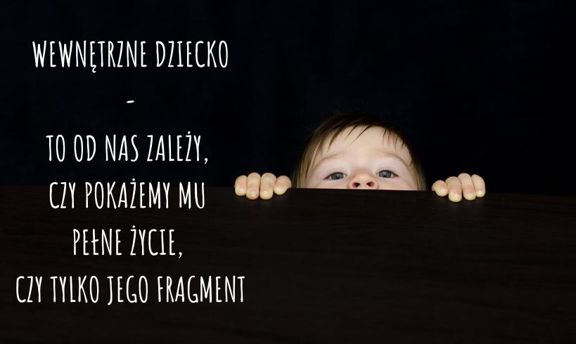 Wewnętrzne dziecko - toodnas zależy, czypokażemy mu pełne życie, czytylkojego fragment.